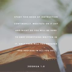 """Study this Book of Instruction continually. Meditate on it day and night so you will be sure to obey everything written in it. Only then will you prosper and succeed in all you do."" ‭‭Joshua‬ ‭1:8‬ ‭NLT‬‬ http://bible.com/116/jos.1.8.nlt"