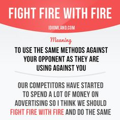 """Fight fire with fire"" means ""to use the same methods against your opponent as they are using against you"". Repinned by Chesapeake College Adult Ed. We offer free classes on the Eastern Shore of MD to help you earn your GED - H.S. Diploma or Learn English (ESL). www.Chesapeake.edu"