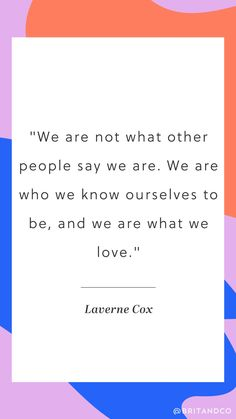 """""""We are not what other people say we are. We are who we know ourselves to be, and we are what we love."""" - Laverne Cox"""