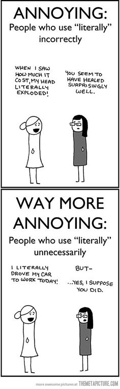 People who say literally….I catch myself doing this sometimes. Cringe-worthy!