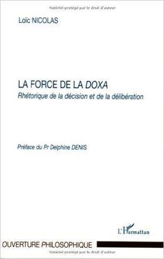 """La force de la """"doxa"""" : rhétorique de la décision et de la délibération / Loïc Nicolas ; préface de Delphine Denis Publicación Paris : L'Harmattan, cop. 2007"""