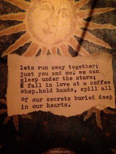lets run away together; just you and me. we can sleep under the stars: fall in love at a coffee shop. hold hands, spill all of our secrets buried deep in our hearts  vamos a huir juntos, solos tú y yo. podemos dormir bajo las estrellas: enamorarnos en una tienda de café. tomarnos de las manos, derramar todos nuestros secretos enterrados profundamente en nuestros corazones