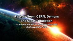 Rapture Soon, CERN, Demons and Great Tribulation / Be Ready All the Time...
