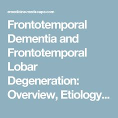 Frontotemporal Dementia and Frontotemporal Lobar Degeneration: Overview, Etiology, Genetic Distribution and Variation