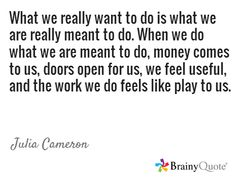 What we really want to do is what we are really meant to do. When we do what we are meant to do, money comes to us, doors open for us, we feel useful, and the work we do feels like play to us. / Julia Cameron