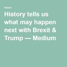 History tells us what may happen next with Brexit & Trump — Medium