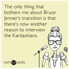 The only thing that bothers me about Bruce Jenner's transition is that there's now another reason to interview the Kardashians.   Somewhat Topical Ecard