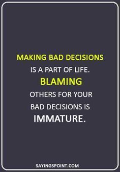 Making Bad Decisions Is A Part Of Life Blaming Others For Immature Quotes Sayings Sayingspoin Immaturity Quotes Decision Quotes Bad Decisions Quotes