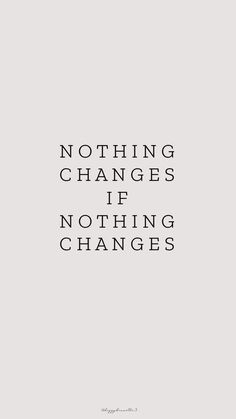 Change nothing, nothing changes...💕