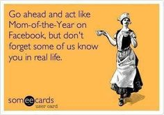 Go ahead & act like mom-of-the-year on Facebook, but don't forget some of us know you in real life.