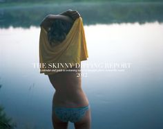 The Skinny Dipping Report: To get your skinny dipping on! A must have for summer(or anytime of the year if you skinnydip year round), it notes the best spots around the world to skinny dip, how to get there, where to stay while you are there, places to eat and nearby bars, etc. Plus you can view the entire calendar online, they have some stellar shots but I warn: it has nudity if you are sensitive to that. Enjoy.