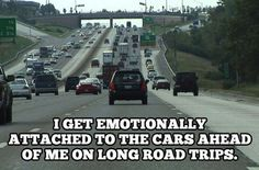 """They get off an exit and I'm all, """"Goodbye, friends. Thanks for driving with me!!"""" // ugh, errybody on i10 or hwy 59 is my friend when i'm commuting to see the boyf! then they exit and i'm like, """"noooooo!"""""""