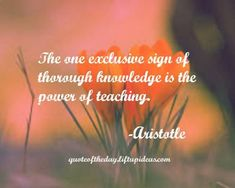 The one exclusive sign of through knowledge is the power of teaching.-Aristotle http://quoteoftheday.liftupideas.com/quote-exclusive-sign-of-through-knowledge-is-the-power-of-teaching/