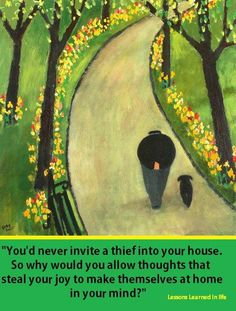 """""""You'd never invite a thief into your house, so why would you allow thoughts that steal your joy, to make themselves at home in your mind?"""""""
