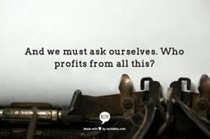 And we must ask ourselves. Who profits from all this?