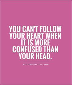 You can't follow your heart when it is more confused than your head.