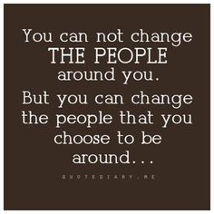 You can not change the people around you, But you can change the people that you choose to be around.