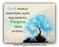 Good people sometimes make bad choices. Please forgive them anyway.