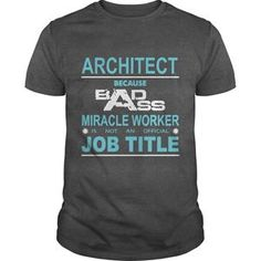 BECAUSE BADASS MIRACLE WORKER IS NOT AN OFFICIAL JOB TITLE ARCHITECT