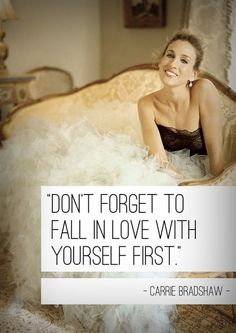 """""""Don't Forget To Fall In Love With Yourself First""""          ~ Carrie Bradshaw"""