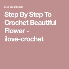 Step By Step To Crochet Beautiful Flower - ilove-crochet