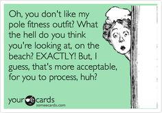 So funny and true. Actually my pole fitness outfit has better coverage and hold than a swimsuit. You usually don't have to hang upside down on the beach.  ;-)
