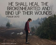 He shall heal the brokenhearted and bind up their wounds. Psalm 147:3