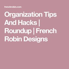 Organization Tips And Hacks | Roundup | French Robin Designs