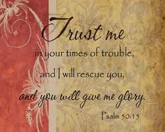 Trust me in your times of trouble and I will rescue you and you will give me the glory.  Psalm 50:15