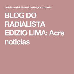 BLOG DO  RADIALISTA  EDIZIO LIMA: Acre noticias