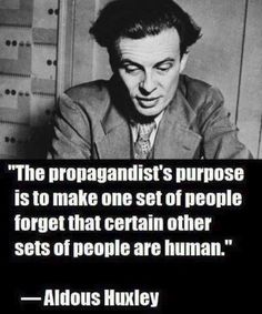 The propagandist's purpose is to make one set of people forget that certain other sets of people are human. - Aldous Huxley renowned writer and author of the novels Brave New World, Island and Point Counter Point Quotable Quotes, Wisdom Quotes, Me Quotes, Qoutes, Aldous Huxley Quotes, Great Quotes, Inspirational Quotes, Motivational, Political Quotes