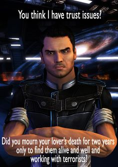 And this is why I don't get mad at Kaidan and throw a tantrum.