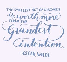 Day 126: The smallest act of kindness is worth more than the grandest intention. -Oscar Wilde. (Kelly Cummings)