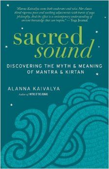 Sacred Sound: Discovering the Myth and Meaning of Mantra and Kirtan: Alanna Kaivalya: 9781608682430: Amazon.com: Books