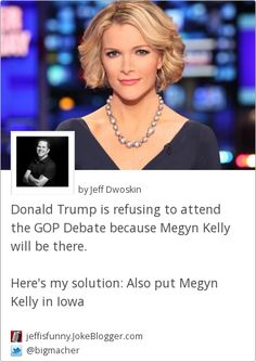 Donald Trump is refusing to attend the GOP Debate because Megyn Kelly will be there.  Here's my solution: Also put Megyn Kelly in Iowa -  by Jeff Dwoskin