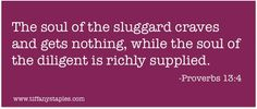 The soul of the sluggard craves and gets nothing, while the soul of the diligent is richly supplied.  Proverbs 13:4