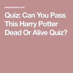 Quiz: Can You Pass This Harry Potter Dead Or Alive Quiz?