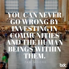 "Quote of the day: ""You can never go wrong by investing in communities and the human beings within them."" - Pam Moore"