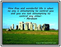 How free and wonderful life is when no one is attempting to control you and you are not attempting to control any other. *Abraham-Hicks Quotes (AHQ2034)