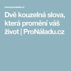 Dvě kouzelná slova, která promění váš život   ProNáladu.cz