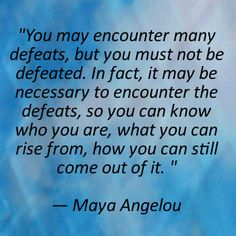 Maya Angelou - You may encounter many defeats, but you must not be defeated.  In fact, it may be necessary to encounter the defeats, so you can know who you are, what you can rise from, how you can still come out of it.