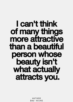 Inner beauty takes preference, intelligence, confidence, and an overall healthy lifestyle is the most attractive things to me.