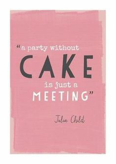 """A party without cake is just a meeting"". Julia Child. Words To Live By"
