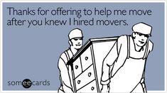 Thanks for offering to help me move after you knew I hired movers.