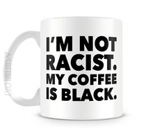 Amazon.com: I'm Not Racist My Coffee Is Black 11oz Ceramic Coffee Funny Mug by Cotton Cult: Kitchen & Dining