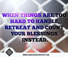 """When things are too hard to handle, retreat and count your blessings instead. The Prophet (pbuh) said, """"Look to those below you and not to those above, as it is more suitable to remember the blessings of Allah granted to you."""" (Bukhari & Muslim)"""