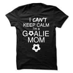 Awesome Tee I CANT KEEP CALM Im a GOALIE MOM T shirts