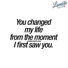"""""""You changed my life from the moment I first saw you."""""""