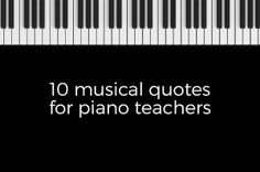 In celebration of this year's national piano month of September, we've put together 10 of our favorite inspirational quotes for piano teachers, or any music teachers, to share with students.