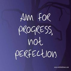 Aim for progress, not perfection